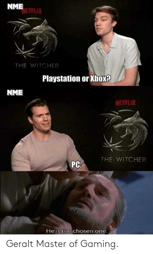 Gaming: NME  NETFLIX  THE WITCHER  Playstation or Xbox?  NME  NETFLIX  THE WITCHER  PC.  He is the chosen one. Geralt Master of Gaming.