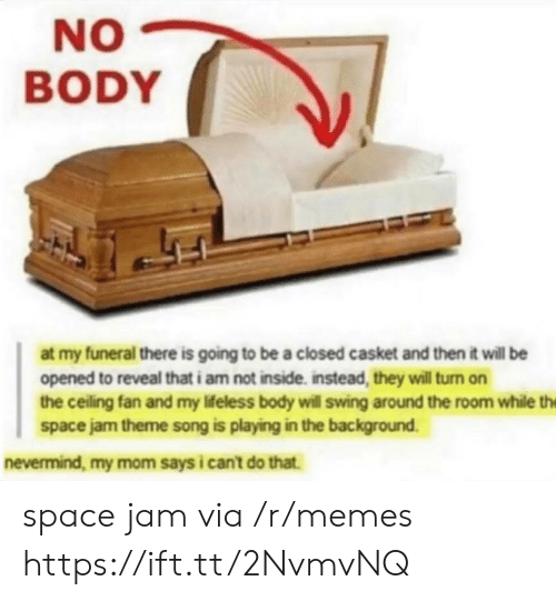 Memes, Space, and Space Jam: NO  BODY  at my funeral there is going to be a closed casket and then it will be  opened to reveal that i am not inside. instead, they will turn on  the ceiling fan and my lifeless body will swing around the room while the  space jam theme song is playing in the background  nevermind, my mom says i cant do that. space jam via /r/memes https://ift.tt/2NvmvNQ