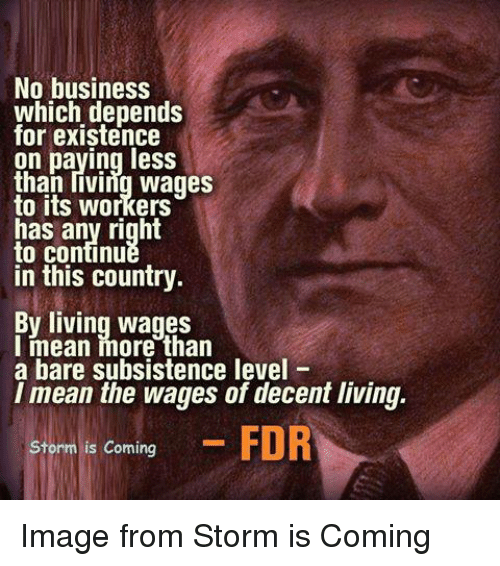 fdr: No business  which depends  for existence  on paying less  than living wages  to its workers  has any right  to continue  in this country  By living wages  I mean more than  a bare subsistence level  I mean the wages of decent living.  Storm is coming  FDR Image from Storm is Coming