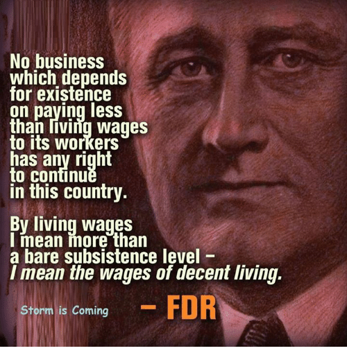 fdr: No business  which depends  for existence  on paying less  than living wages  to its workers  has any right  to Continu  in this country.  By living wages  I mean more than  a bare subsistence level  I mean the wages of decentliving.  Storm is coming  FDR