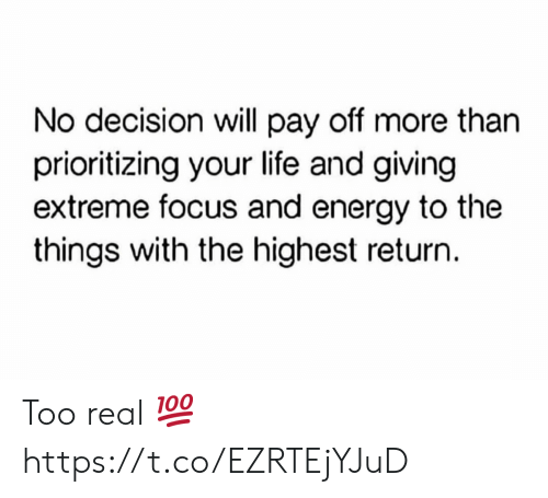 Energy, Life, and Focus: No decision will pay off more than  prioritizing your life and giving  extreme focus and energy to the  things with the highest return. Too real 💯 https://t.co/EZRTEjYJuD