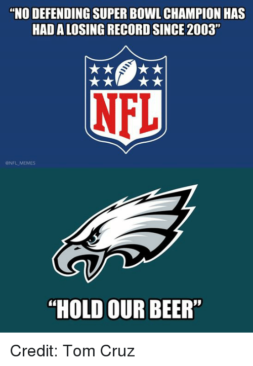 """Beer, Memes, and Nfl: """"NO DEFENDING SUPER BOWL CHAMPION HAS  HAD A LOSING RECORD SINCE 2003""""  NFL  @NFL MEMES  """"HOLD OUR BEER Credit: Tom Cruz"""