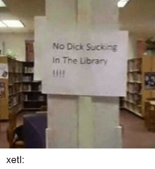 Tumblr, Blog, and Dick: No Dick Suciong  In The Library xetl:
