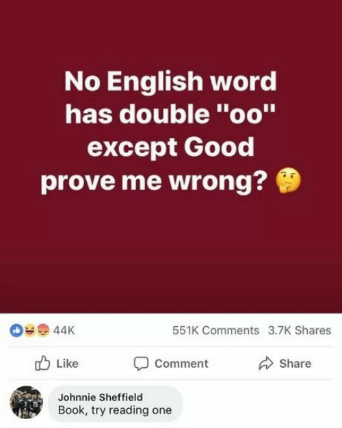 """Book, Good, and Word: No English word  has double """"oo""""  except Good  prove me wrong?  44K  551K Comments 3.7K Shares  Comment  Like  Share  Johnnie Sheffield  Book, try reading one"""