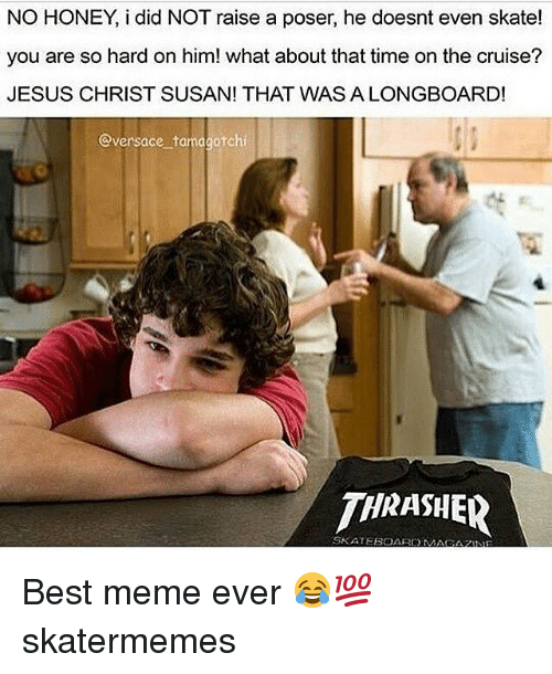tamagotchi: NO HONEY, i did NOT raise a poser, he doesnt even skate!  you are so hard on him! what about that time on the cruise?  JESUS CHRIST SUSAN! THAT WAS A LONGBOARD!  @versace tamagotchi  THRASHER  SKATEBOARDM  AGAZNE Best meme ever 😂💯 skatermemes