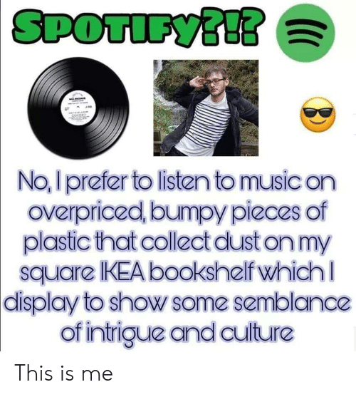 No I Prefer To Listen To Music On Overpriced Bumpy Pieces Of Plastic