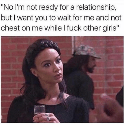 "wait for me: ""No I'm not ready for a relationship,  but I want you to wait for me and not  cheat on me while I fuck other girls"""
