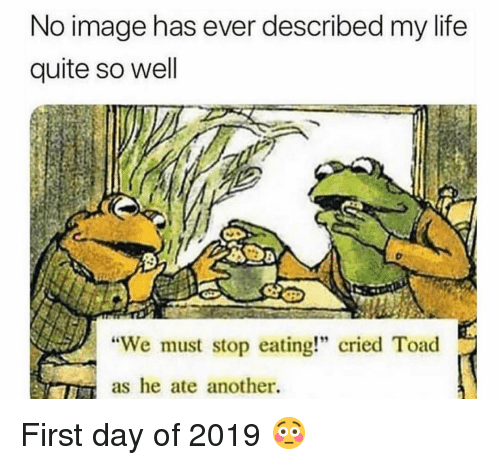 "Funny, Life, and Image: No image has ever described my life  quite so well  ""We must stop eating!"" cried Toad  as he ate another. First day of 2019 😳"
