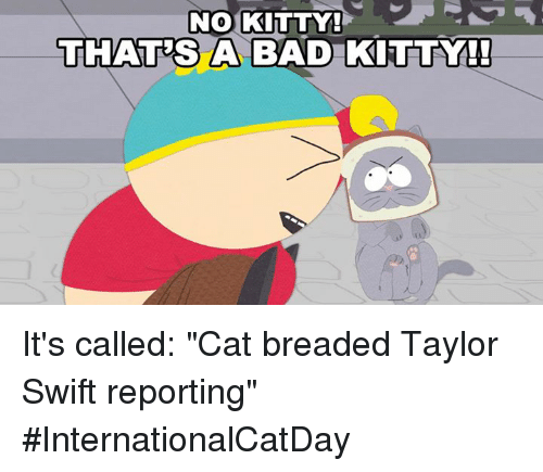 "Swifting: NO KITTY!  THATES A BAD KITTY!  A BAD KITTY It's called: ""Cat breaded Taylor Swift reporting"" #InternationalCatDay"
