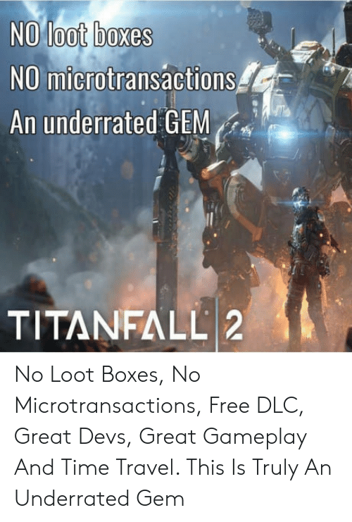 Free, Time, and Travel: NO loot boxes  NO microtransactions  An underrated GEM  TITANFALL 2 No Loot Boxes, No Microtransactions, Free DLC, Great Devs, Great Gameplay And Time Travel. This Is Truly An Underrated Gem