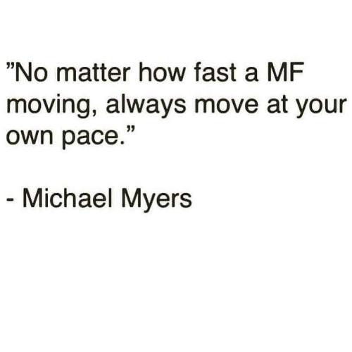 "Michael, How, and Michael Myers: ""No matter how fast a MF  moving, always move at your  own pace.""  Michael Myers"