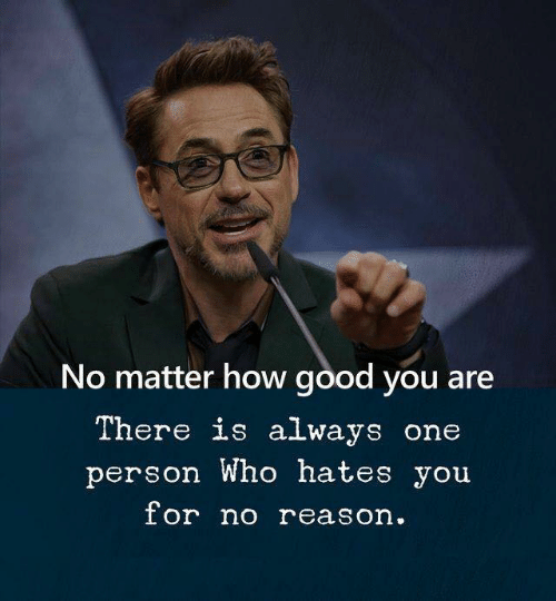 Good, Reason, and How: No matter how good you are  There is always one  person Who hates you  or no reason.
