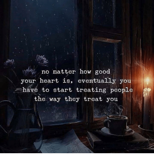 Yo, Good, and Heart: no matter how good  your heart is, eventually yo  have to start treating people  the way they treat you