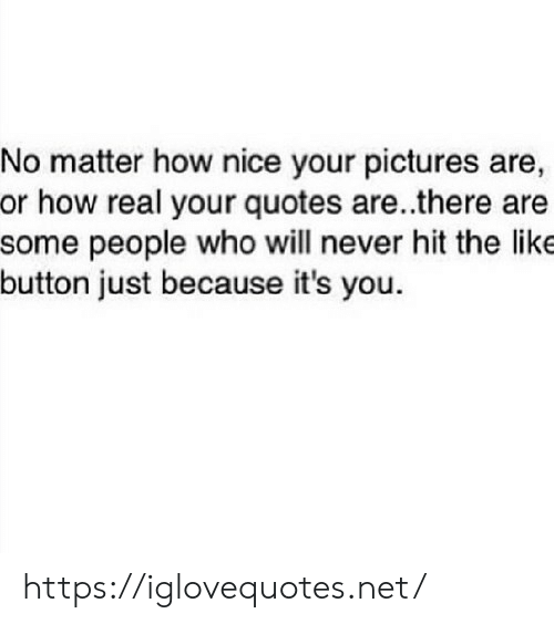 Pictures, Quotes, and Never: No matter how nice your pictures are,  or how real your quotes are ..there are  some people who will never hit the like  button just because it's you. https://iglovequotes.net/