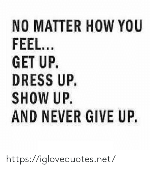 Dress: NO MATTER HOW YOU  FEEL...  GET UP.  DRESS UP.  SHOW UP.  AND NEVER GIVE UP. https://iglovequotes.net/