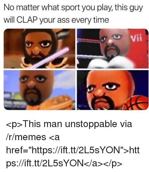 "Ass, Memes, and Time: No matter what sport you play, this guy  will CLAP your ass every time  Vii <p>This man unstoppable via /r/memes <a href=""https://ift.tt/2L5sYON"">https://ift.tt/2L5sYON</a></p>"