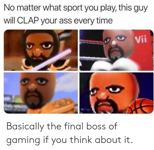 The Final Boss: No matter what sport you play, this guy  will CLAP your ass every time  Vii Basically the final boss of gaming if you think about it.