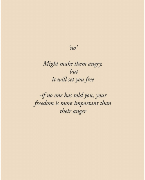 Free, Angry, and Freedom: 'no'  Might make them angry.  but  it will set you free  -if no one has told you, your  freedom is more  important than  their anger