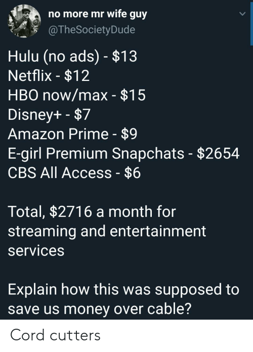 Max: no more mr wife guy  @TheSociety Dude  Hulu (no ads) - $13  Netflix -$12  HBO now/max - $15  Disney+ -$7  Amazon Prime - $9  E-girl Premium Snapchats - $2654  CBS All Access - $6  Total, $2716 a month for  streaming and entertainment  services  Explain how this was supposed to  save us money over cable? Cord cutters