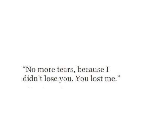 "Lost, You, and Tears: ""No more tears, because I  didn't lose you. You lost me."""