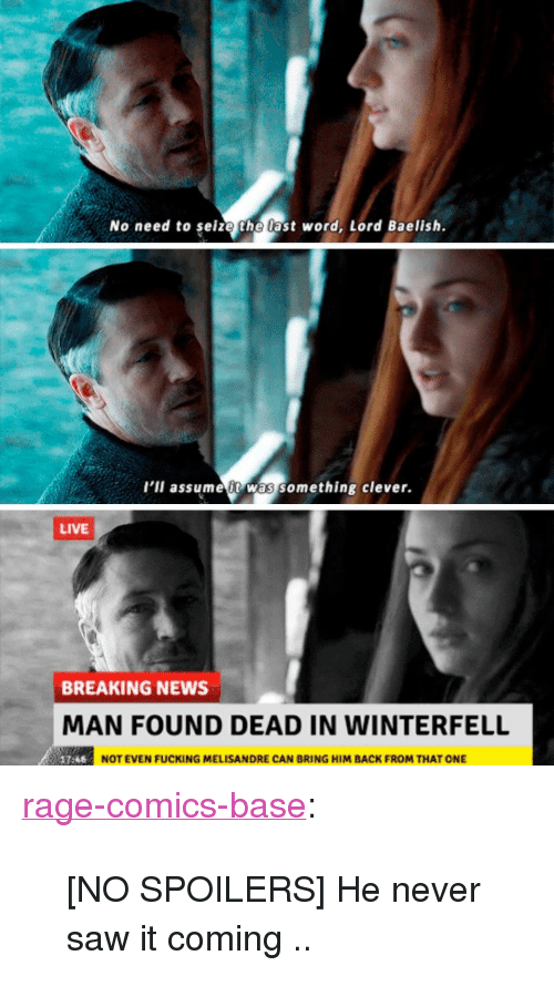 "Fucking, News, and Saw: No need to seize the last word, Lord Baelish.  l'il assume t was something clever.  LIVE  BREAKING NEWS  MAN FOUND DEAD IN WINTERFELL  NOT EVEN FUCKING MELISANDRE CAN BRING HIM BACK FROM THAT ONE <p><a href=""http://ragecomicsbase.com/post/163252194117/no-spoilers-he-never-saw-it-coming"" class=""tumblr_blog"">rage-comics-base</a>:</p>  <blockquote><p>[NO SPOILERS] He never saw it coming ..</p></blockquote>"
