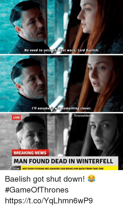 Cleverity: No need to selze the last word, Lord Baelish.  l'll assumeit was something clever.  ThronesMemes  LIVE  BREAKING NEWS  MAN FOUND DEAD IN WINTERFELL  NOT EVEN FUCKING MELISANDRE CAN BRING HIM BACK FROM THAT ONE Baelish got shut down! 😂 #GameOfThrones https://t.co/YqLhmn6wP9