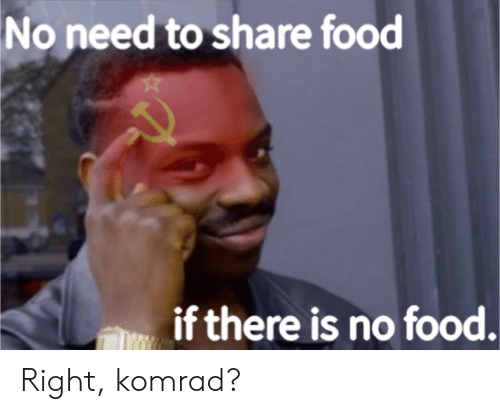 Share Food: No need to share food  if there is no food. Right, komrad?