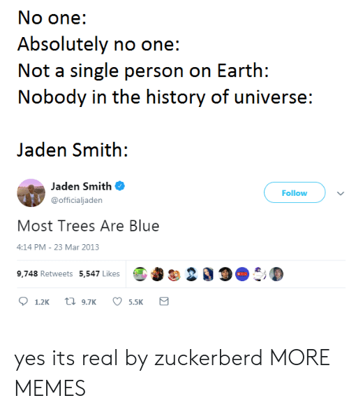 Jaden: No one:  Absolutely no one:  Not a single person on Earth:  Nobody in the history of universe:  Jaden Smith:  Jaden Smith  @officialjaden  Follow  Most Trees Are Blue  4:14 PM- 23 Mar 2013  9,748 Retweets 5,547 LikesO 200 yes its real by zuckerberd MORE MEMES