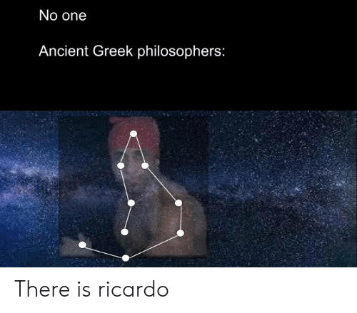 Ancient, Greek, and One: No one  Ancient Greek philosophers: There is ricardo