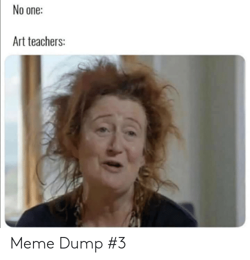 Meme, Art, and One: No one:  Art teachers: Meme Dump #3