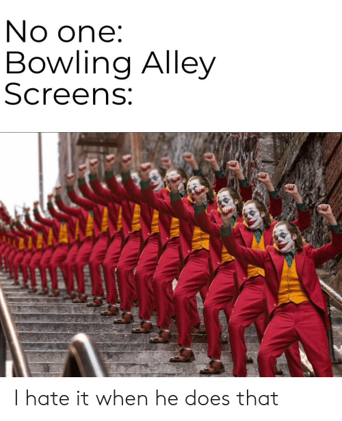 Screens: No one:  Bowling Alley  Screens: I hate it when he does that