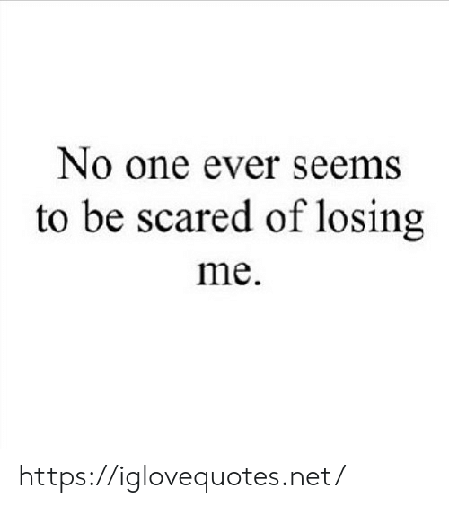 Net, One, and Href: No one ever seems  to be scared of losing  me https://iglovequotes.net/