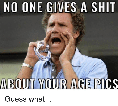 Funny, Shit, and Guess: NO ONE GIVES A SHIT  ABOUT YOUR AGE PI  CS Guess what...
