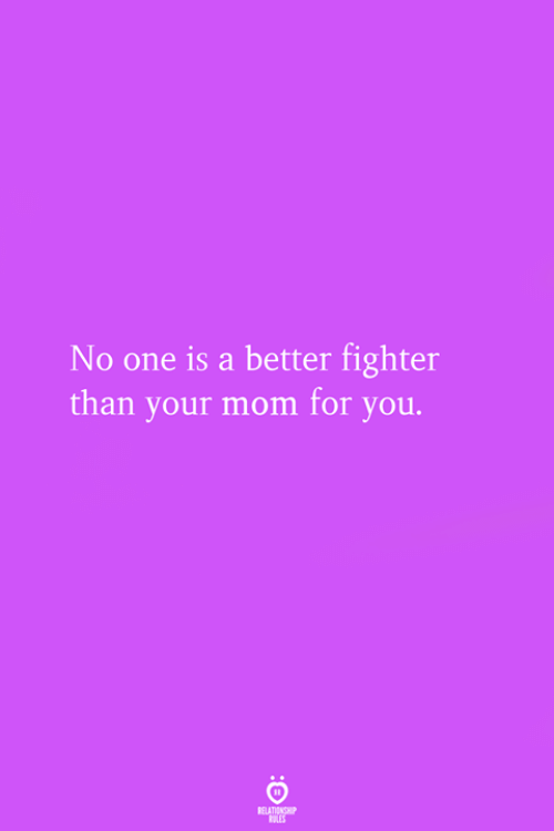 Mom, One, and You: No one is a better fighter  than your mom for you.