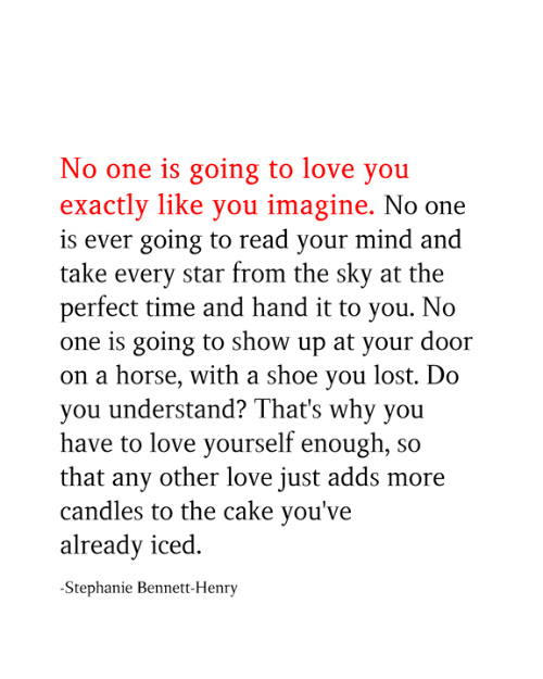 Love for Quotes: No one is going to love you  exactly like you imagine. No one  is ever going to read your mind and  take every star from the sky at the  perfect time and hand it to you. No  one is going to show up at your door  on a horse, with a shoe you lost. Do  you understand? That's why you  have to love yourself enough, so  that any other love just adds more  candles to the cake you've  already iced  -Stephanie Bennett-Henry