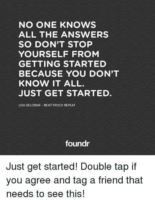 know it all: NO ONE KNOWS  ALL THE ANSWERS  SO DON'T STOP  YOURSELF FROM  GETTING STARTED  BECAUSE YOU DON'T  KNOW IT ALL.  JUST GET STARTED  LISA DELORME RENT FROCK REPEAT  foundr Just get started! Double tap if you agree and tag a friend that needs to see this!