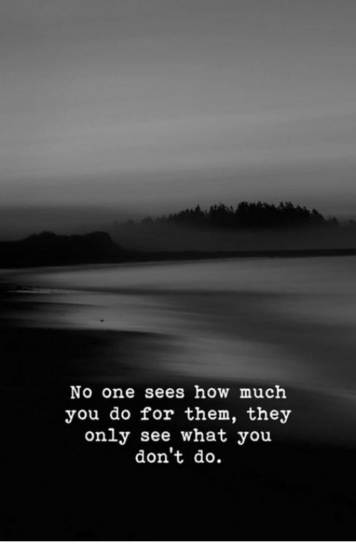 How, One, and Them: No one sees how much  you do for them, thejy  only see what you  don't do.