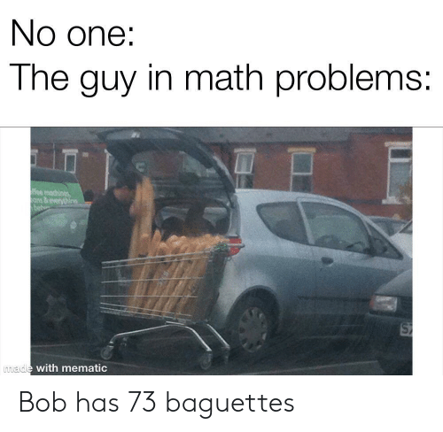 Math, One, and Bob: No one:  The guy in math problems:  ee machines  ons&everythine  made with mematic Bob has 73 baguettes