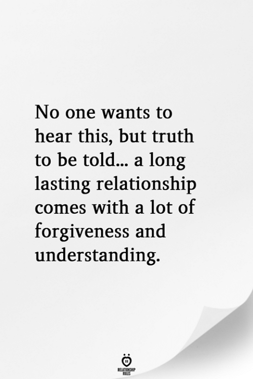 Forgiveness, Truth, and Understanding: No one wants to  hear this, but truth  to be told... a long  lasting relationship  comes with a lot of  forgiveness and  understanding.