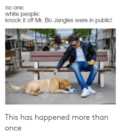Reddit, White People, and White: no one:  white people:  knock it off Mr. Bo Jangles were in public! This has happened more than once
