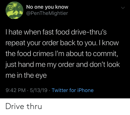 Fast Food, Food, and Iphone: No one you know  @PenTheMightier  I hate when fast food drive-thru's  repeat your order back to you. I know  the food crimes l'm about to commit,  just hand me my order and don't look  me in the eye  9:42 PM 5/13/19 Twitter for iPhone Drive thru