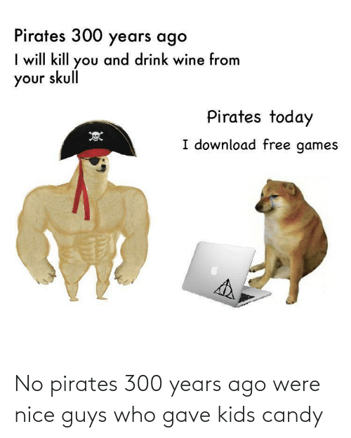 Gave: No pirates 300 years ago were nice guys who gave kids candy