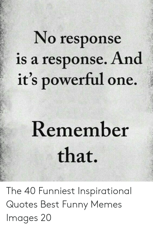 Funny, Memes, and Best: No response  is a response. And  it's powerful one.  Remember  that. The 40 Funniest Inspirational Quotes Best Funny Memes Images 20