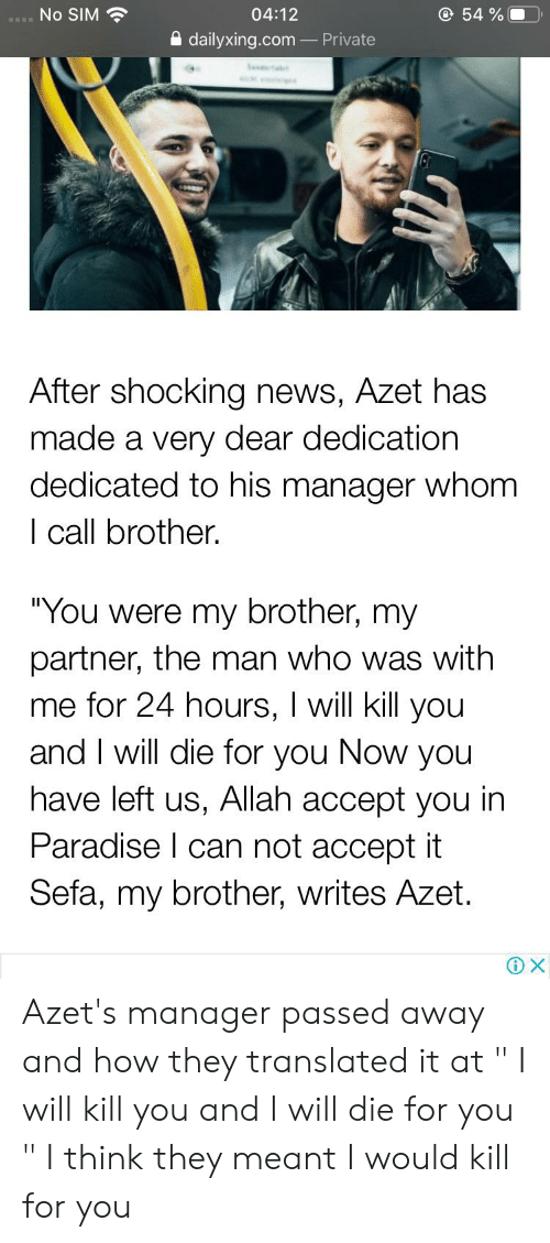 """News, Paradise, and Engrish: No SIM  @ 54 %  04:12  dailyxing.com-Private  After shocking news, Azet has  made a very dear dedication  dedicated to his manager whom  I call brother.  """"You were my brother, my  partner, the man who was with  me for 24 hours, I will kill you  and I will die for you Now you  have left us, Allah accept you in  Paradise I can not accept it  Sefa, my brother, writes Azet  X Azet's manager passed away and how they translated it at """" I will kill you and I will die for you """" I think they meant I would kill for you"""