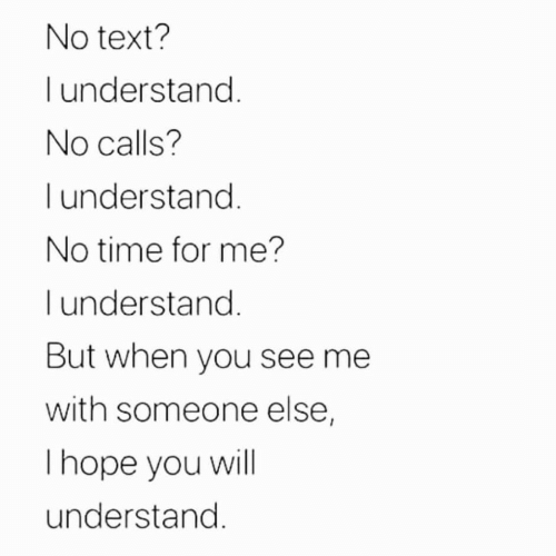 Text, Time, and Will: No text?  understand.  No calls?  I understand.  No time for me?  l understand.  But when you see me  with someone else,  Thope you will  understand.
