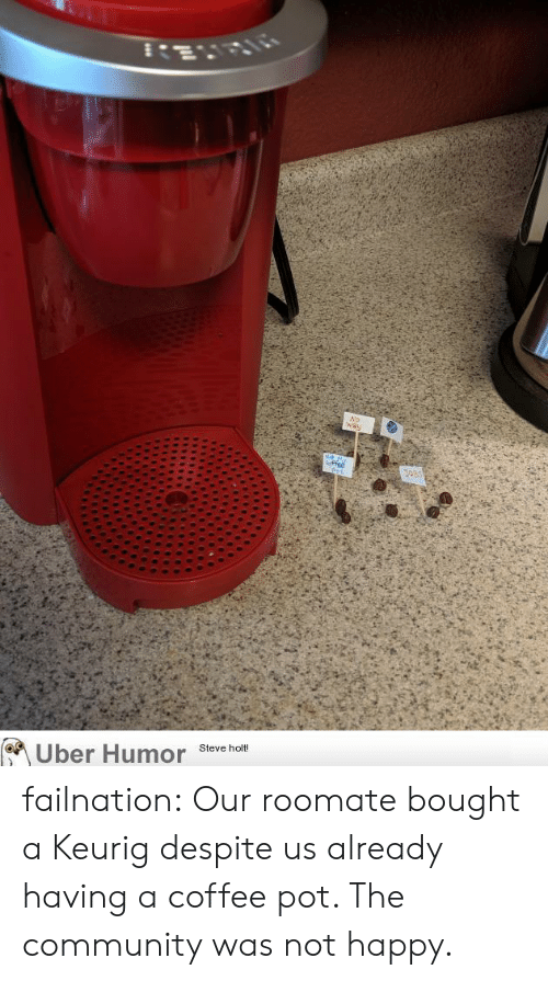 Community, Tumblr, and Uber: No  way  leffee  Poi  Steve holt!  Uber Humor failnation:  Our roomate bought a Keurig despite us already having a coffee pot. The community was not happy.