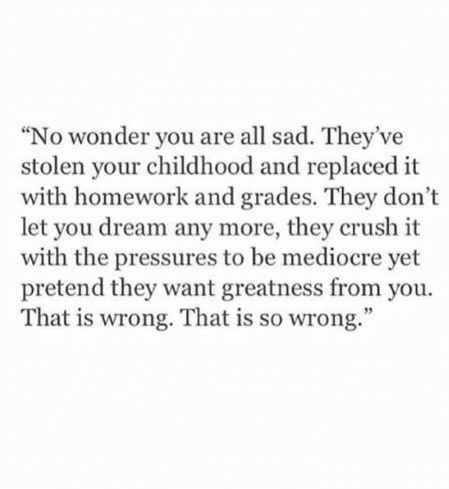 """Crush, Mediocre, and Homework: """"No wonder you are all sad. They've  stolen your childhood and replaced it  with homework and grades. They don't  let you dream any more, they crush it  with the pressures to be mediocre yet  pretend they want greatness from you.  That is wrong. That is so wrong."""""""