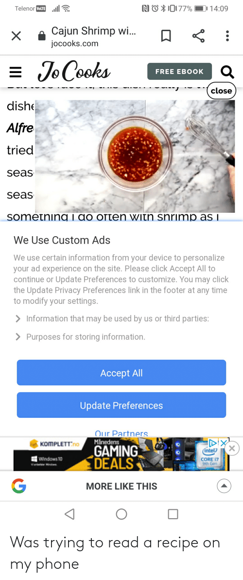 Personalize: NO X0177%  DI 14:09  Telenor VOLTE  A Cajun Shrimp wi..  jocooks.com  = Jo Cooks  FREE EBOOK  close  dishe  Alfre  tried  seas  seas  sometning i do often with snrimp as i  We Use Custom Ads  We use certain information from your device to personalize  your ad experience on the site. Please click Accept All to  continue or Update Preferences to customize. You may click  the Update Privacy Preferences link in the footer at any time  to modify your settings.  > Information that may be used by us or third parties:  > Purposes for storing information.  Accept All  Update Preferences  Our Partners  Månedens  GAMING  DEALS  KOMPLETTNO  (intel  Windows 10  CORE 17  9th Gen  Vrte Nind  MORE LIKE THIS Was trying to read a recipe on my phone