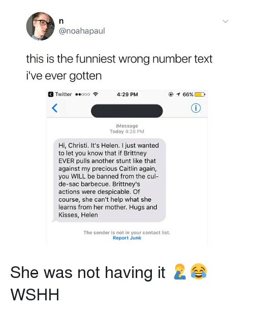 Ooo ~: @noahapaul  this is the funniest wrong number text  i've ever gotten  Twitter ..ooo令  4:29 PM  @イ66% D  iMessage  Today 4:28 PM  Hi, Christi. It's Helen. I just wanted  to let you know that if Brittney  EVER pulls another stunt like that  against my precious Caitlin again,  you WILL be banned from the cul-  de-sac barbecue. Brittney's  actions were despicable. Of  course, she can't help what she  learns from her mother. Hugs and  Kisses, Helen  The sender is not in your contact list.  Report Junk She was not having it 🤦♂️😂 WSHH