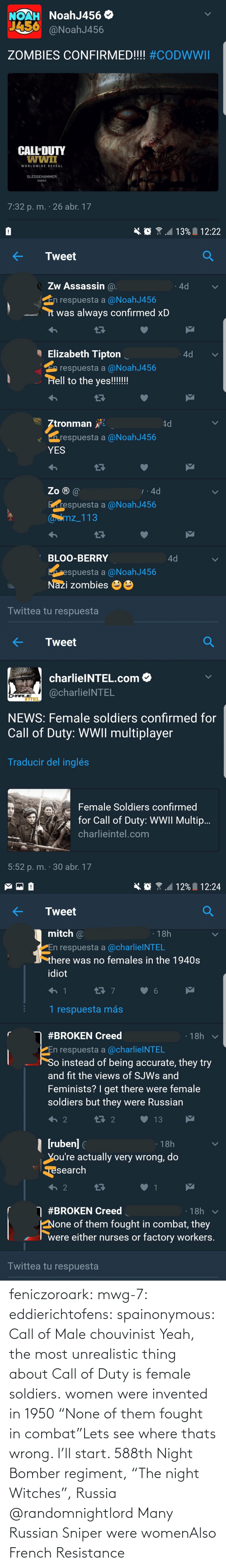 "female: NoahJ456 O  NOAH  J456  @NoahJ456  ZOMBIES CONFIRMED!!!! #CODWWII  CALL'DUTY  wwiI  WORLDWIDE REVEAL  SLEDGEHAMMER  GAMES  7:32 p. m. · 26 abr. 17   13% 12:22  Tweet  Zw Assassin @.  4d  En respuesta a @NoahJ456  it was always confirmed xD  I Elizabeth Tipton  4d  E respuesta a @NoahJ456  Hell to the yes!!!!!!  Ztronman  4d  n respuesta a @NoahJ456  YES  Zo ® @  7:4d  Erespuesta a @NoahJ456  Caamz_113  BLOO-BERRY  4d  respuesta a @NoahJ456  Nazi zombies  Twittea tu respuesta   Tweet  charlielNTEL.com O  @charlielNTEL  CHARLIE  ITTEL  NEWS: Female soldiers confirmed for  Call of Duty: WWII multiplayer  Traducir del inglés  Female Soldiers confirmed  for Call of Duty: WWII Multip..  charlieintel.com  5:52 p. m. · 30 abr. 17   12% I 12:24  Tweet  mitch @  · 18h  PEn respuesta a @charlielNTEL  there was no females in the 1940s  idiot  1 respuesta más  · 18h  #BROKEN Creed  En respuesta a @charlielNTEL  So instead of being accurate, they try  and fit the views of SJWS and  Feminists? I get there were female  soldiers but they were Russian  t7 2  13  | (ruben] (  You're actually very wrong, do  ·18h  Tesearch  2  O #BROKEN Creed  · 18h  None of them fought in combat, they  were either nurses or factory workers.  Twittea tu respuesta feniczoroark:  mwg-7:  eddierichtofens:   spainonymous: Call of Male chouvinist Yeah, the most unrealistic thing about Call of Duty is female soldiers.   women were invented in 1950    ""None of them fought in combat""Lets see where thats wrong. I'll start. 588th Night Bomber regiment, ""The night Witches"", Russia @randomnightlord    Many Russian Sniper were womenAlso French Resistance"